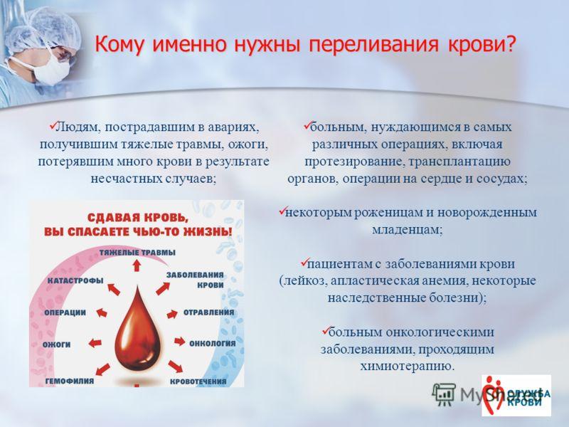 Кому именно нужны переливания крови? больным, нуждающимся в самых различных операциях, включая протезирование, трансплантацию органов, операции на сердце и сосудах; некоторым роженицам и новорожденным младенцам; пациентам с заболеваниями крови (лейко