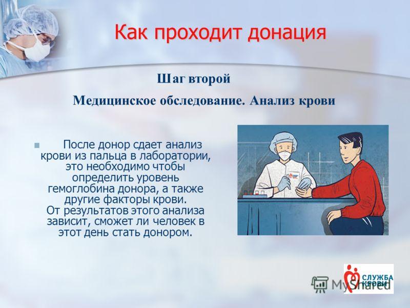 Как проходит донация После донор сдает анализ крови из пальца в лаборатории, это необходимо чтобы определить уровень гемоглобина донора, а также другие факторы крови. От результатов этого анализа зависит, сможет ли человек в этот день стать донором.