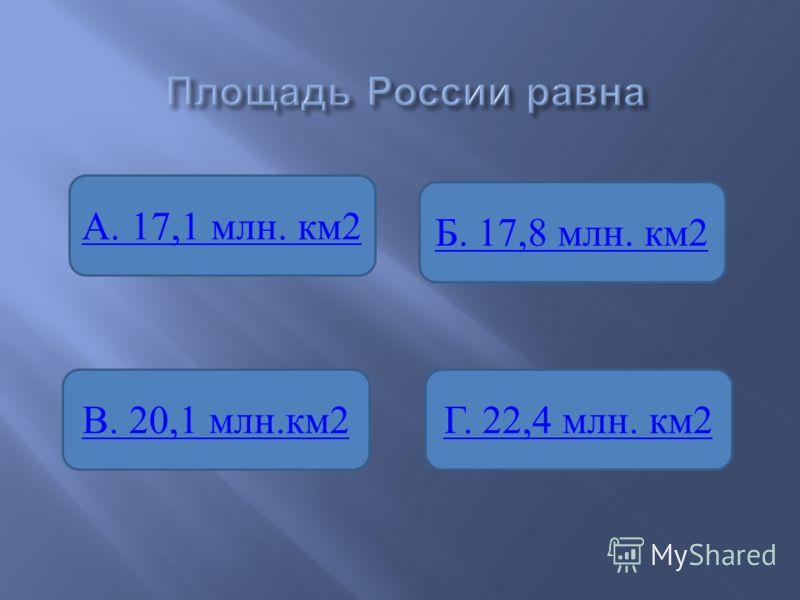 А. 17,1 млн. км2 В. 20,1 млн.км2Г. 22,4 млн. км2 Б. 17,8 млн. км2