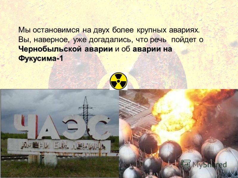 Чернобыльской аварииаварии на Фукусима-1 Мы остановимся на двух более крупных авариях. Вы, наверное, уже догадались, что речь пойдет о Чернобыльской аварии и об аварии на Фукусима-1