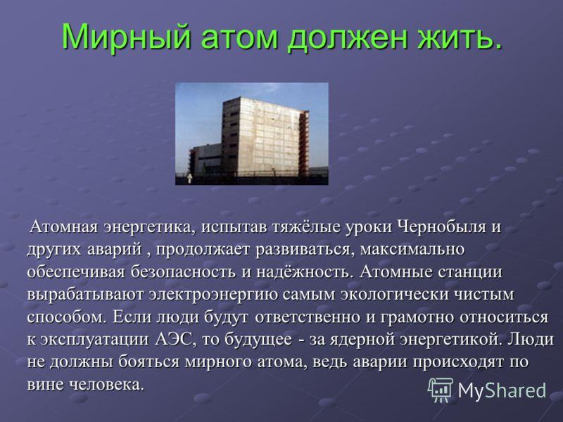 Мирный атом должен жить. Атомная энергетика, испытав тяжёлые уроки Чернобыля и других аварий, продолжает развиваться, максимально обеспечивая безопасность и надёжность. Атомные станции вырабатывают электроэнергию самым экологически чистым способом. Е