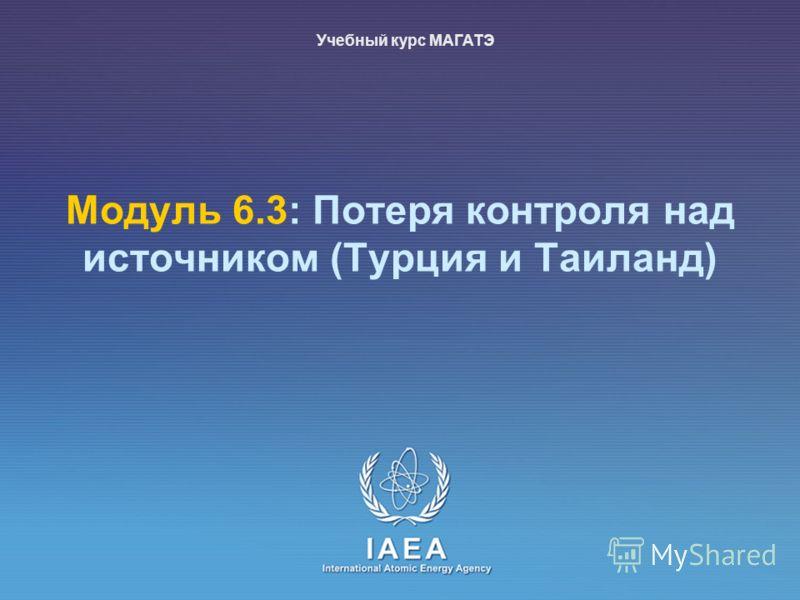 IAEA International Atomic Energy Agency Модуль 6.3: Потеря контроля над источником (Турция и Таиланд) Учебный курс МАГАТЭ