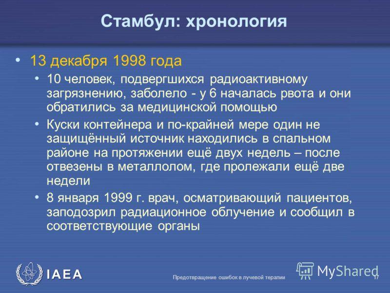 IAEA Предотвращение ошибок в лучевой терапии17 Стамбул: хронология 13 декабря 1998 года 10 человек, подвергшихся радиоактивному загрязнению, заболело - у 6 началась рвота и они обратились за медицинской помощью Куски контейнера и по-крайней мере один