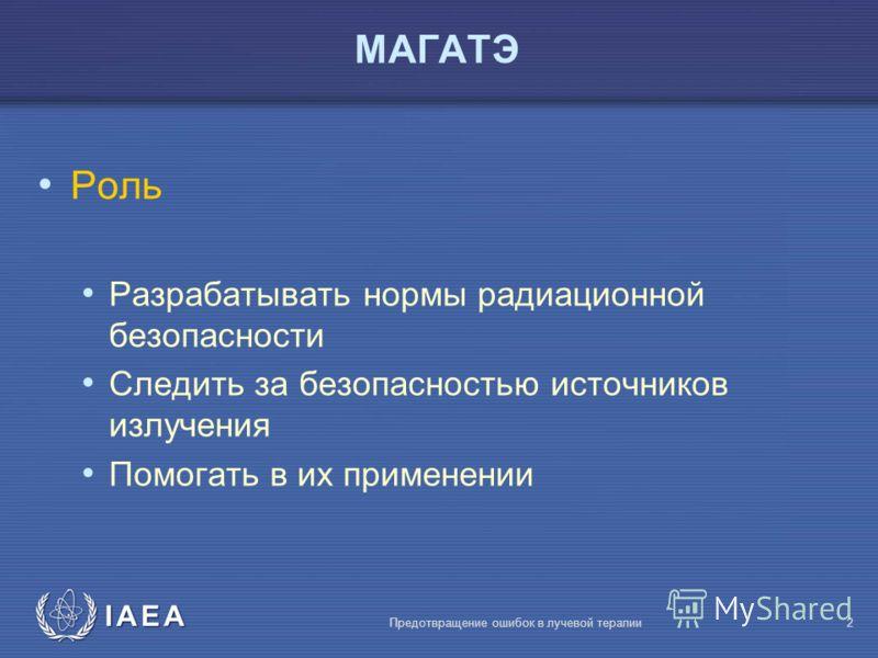 IAEA Предотвращение ошибок в лучевой терапии2 МАГАТЭ Роль Разрабатывать нормы радиационной безопасности Следить за безопасностью источников излучения Помогать в их применении