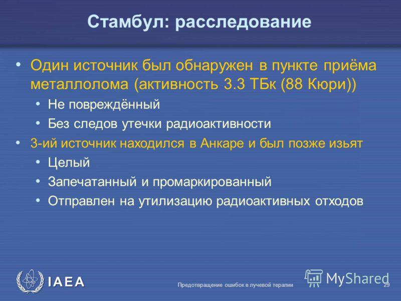 IAEA Предотвращение ошибок в лучевой терапии29 Один источник был обнаружен в пункте приёма металлолома (активность 3.3 ТБк (88 Кюри)) Не повреждённый Без следов утечки радиоактивности 3-ий источник находился в Анкаре и был позже изьят Целый Запечатан