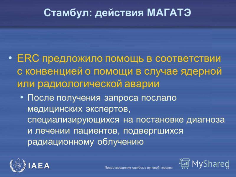IAEA Предотвращение ошибок в лучевой терапии33 ERC предложило помощь в соответствии с конвенцией о помощи в случае ядерной или радиологической аварии После получения запроса послало медицинских экспертов, специализирующихся на постановке диагноза и л