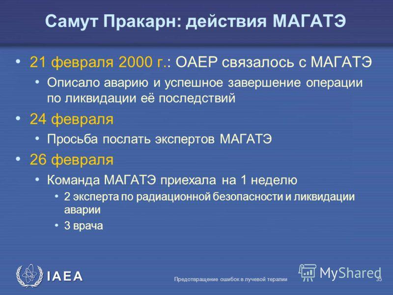 IAEA Предотвращение ошибок в лучевой терапии35 21 февраля 2000 г.: OAEP связалось с МАГАТЭ Описало аварию и успешное завершение операции по ликвидации её последствий 24 февраля Просьба послать экспертов МАГАТЭ 26 февраля Команда МАГАТЭ приехала на 1