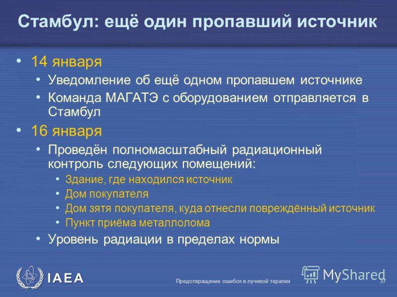 IAEA Предотвращение ошибок в лучевой терапии37 Стамбул: ещё один пропавший источник 14 января Уведомление об ещё одном пропавшем источнике Команда МАГАТЭ с оборудованием отправляется в Стамбул 16 января Проведён полномасштабный радиационный контроль