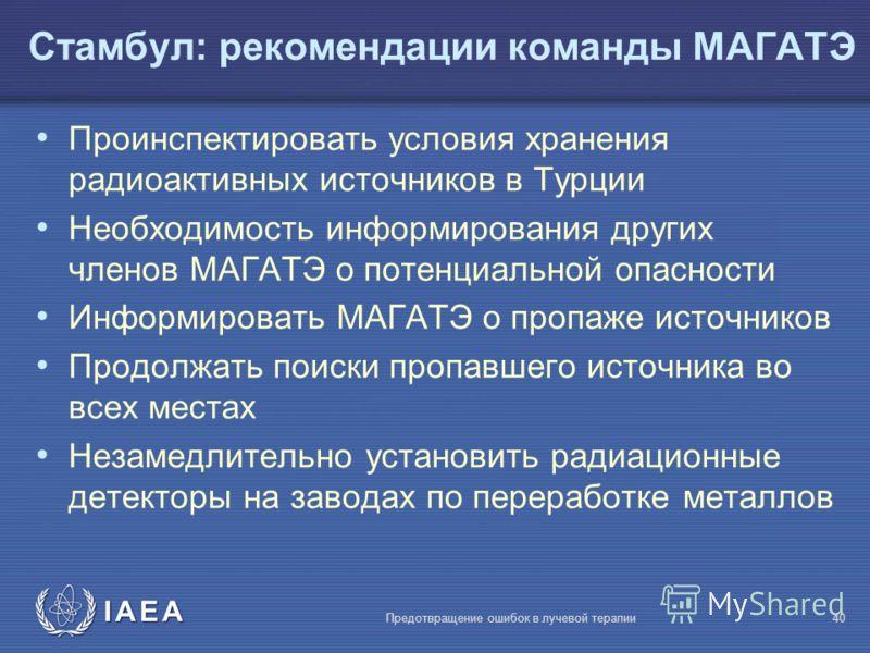 IAEA Предотвращение ошибок в лучевой терапии40 Проинспектировать условия хранения радиоактивных источников в Турции Необходимость информирования других членов МАГАТЭ о потенциальной опасности Информировать МАГАТЭ о пропаже источников Продолжать поиск