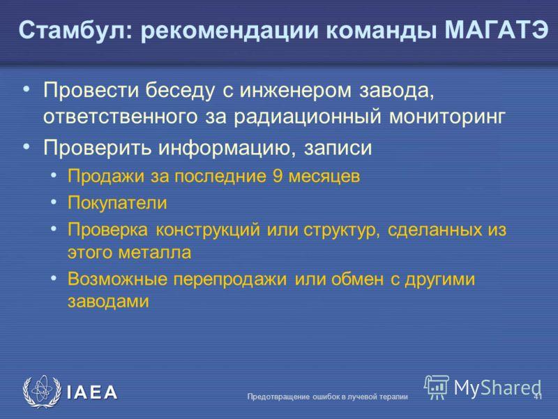 IAEA Предотвращение ошибок в лучевой терапии41 Провести беседу с инженером завода, ответственного за радиационный мониторинг Проверить информацию, записи Продажи за последние 9 месяцев Покупатели Проверка конструкций или структур, сделанных из этого