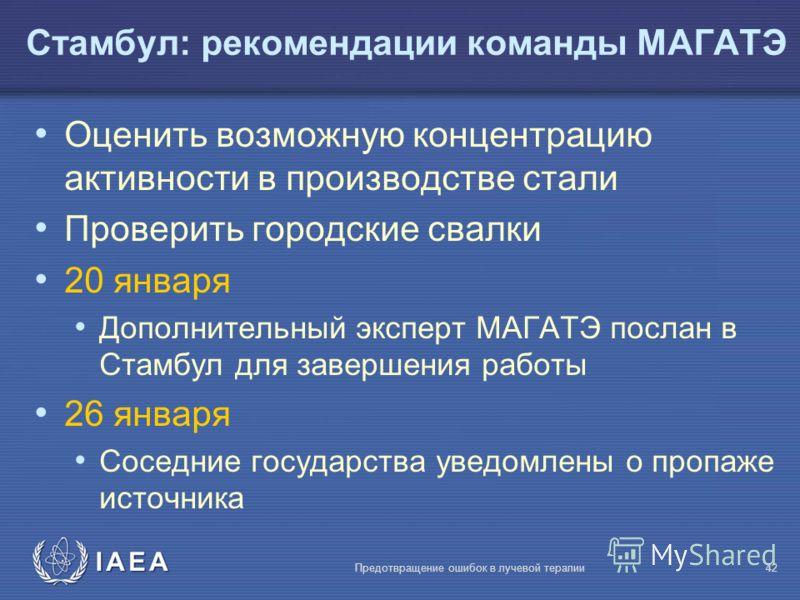 IAEA Предотвращение ошибок в лучевой терапии42 Оценить возможную концентрацию активности в производстве стали Проверить городские свалки 20 января Дополнительный эксперт МАГАТЭ послан в Стамбул для завершения работы 26 января Соседние государства уве