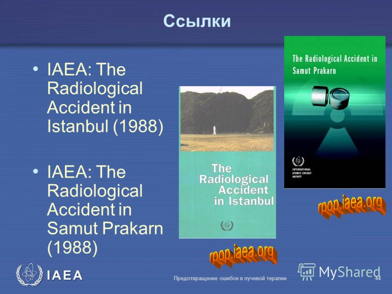 IAEA Предотвращение ошибок в лучевой терапии44 Ссылки IAEA: The Radiological Accident in Istanbul (1988) IAEA: The Radiological Accident in Samut Prakarn (1988)