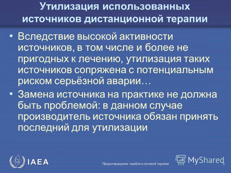 IAEA Предотвращение ошибок в лучевой терапии5 Утилизация использованных источников дистанционной терапии Вследствие высокой активности источников, в том числе и более не пригодных к лечению, утилизация таких источников сопряжена с потенциальным риско