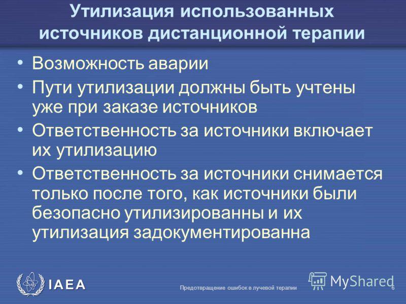 IAEA Предотвращение ошибок в лучевой терапии6 Возможность аварии Пути утилизации должны быть учтены уже при заказе источников Ответственность за источники включает их утилизацию Ответственность за источники снимается только после того, как источники