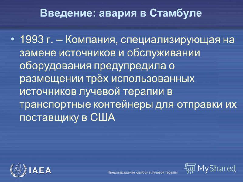 IAEA Предотвращение ошибок в лучевой терапии7 Введение: авария в Стамбуле 1993 г. – Компания, специализирующая на замене источников и обслуживании оборудования предупредила о размещении трёх использованных источников лучевой терапии в транспортные ко