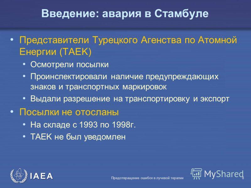 IAEA Предотвращение ошибок в лучевой терапии8 Представители Турецкого Агенства по Атомной Енергии (TAEK) Осмотрели посылки Проинспектировали наличие предупреждающих знаков и транспортных маркировок Выдали разрешение на транспортировку и экспорт Посыл
