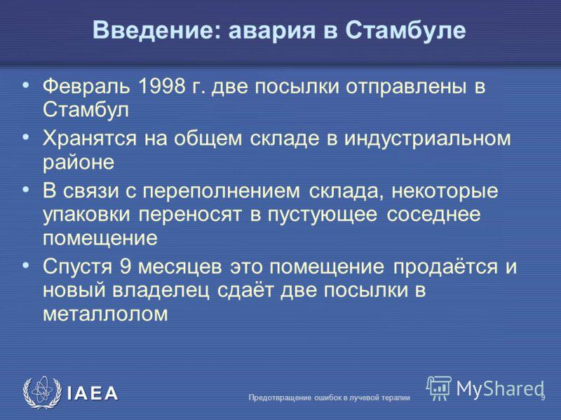 IAEA Предотвращение ошибок в лучевой терапии9 Февраль 1998 г. две посылки отправлены в Стамбул Хранятся на общем складе в индустриальном районе В связи с переполнением склада, некоторые упаковки переносят в пустующее соседнее помещение Спустя 9 месяц