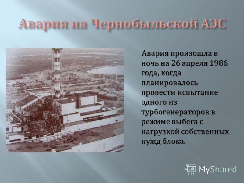 Авария произошла в ночь на 26 апреля 1986 года, когда планировалось провести испытание одного из турбогенераторов в режиме выбега с нагрузкой собственных нужд блока.