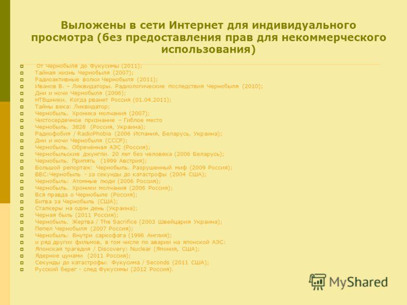 Выложены в сети Интернет для индивидуального просмотра (без предоставления прав для некоммерческого использования) От Чернобыля до Фукусимы (2011); Тайная жизнь Чернобыля (2007); Радиоактивные волки Чернобыля (2011); Иванов В. – Ликвидаторы. Радиолог