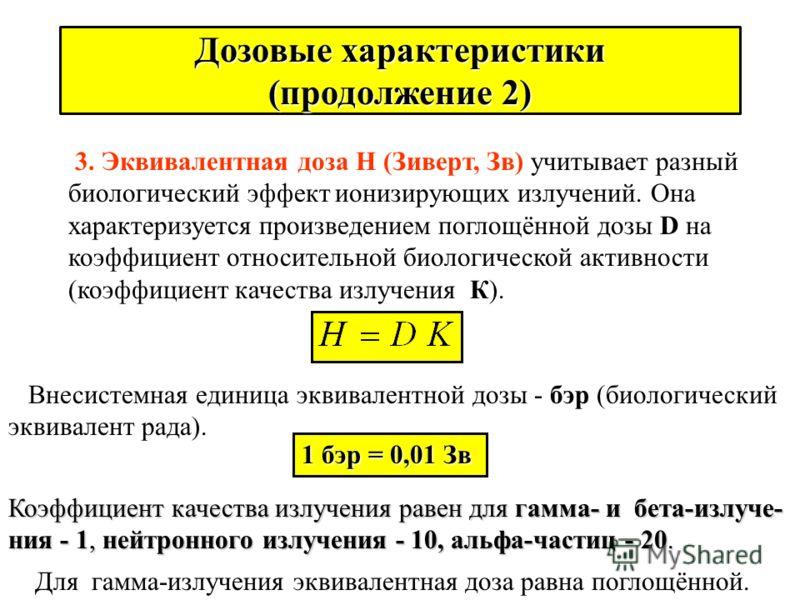 Дозовые характеристики (продолжение 1) 2. Поглощённая доза D - это отношение энергии ионизирующего излучения Е (Дж) к массе вещества m в (кг): Единица поглощённой дозы - 1 Грей (Гр) = 1 Дж/кг = 100 рад, где рад - внесистемная единица. Для биологическ