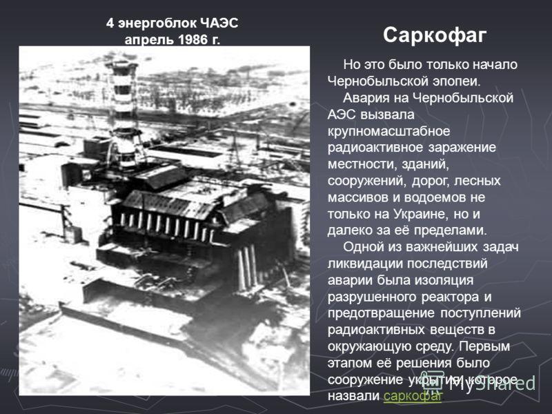 Но это было только начало Чернобыльской эпопеи. Авария на Чернобыльской АЭС вызвала крупномасштабное радиоактивное заражение местности, зданий, сооружений, дорог, лесных массивов и водоемов не только на Украине, но и далеко за её пределами. Одной из