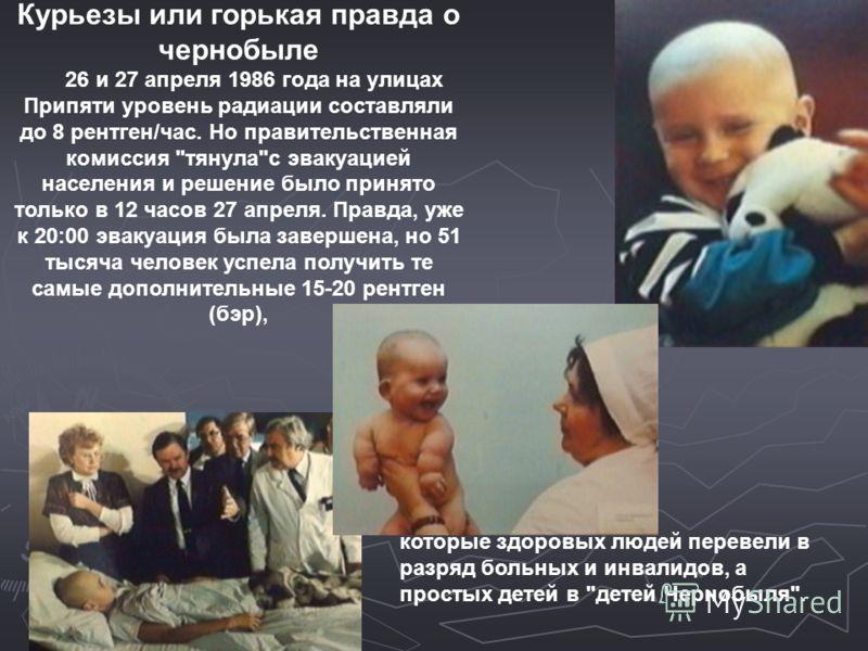 Курьезы или горькая правда о чернобыле 26 и 27 апреля 1986 года на улицах Припяти уровень радиации составляли до 8 рентген/час. Но правительственная комиссия