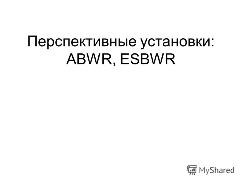 Перспективные установки: ABWR, ESBWR
