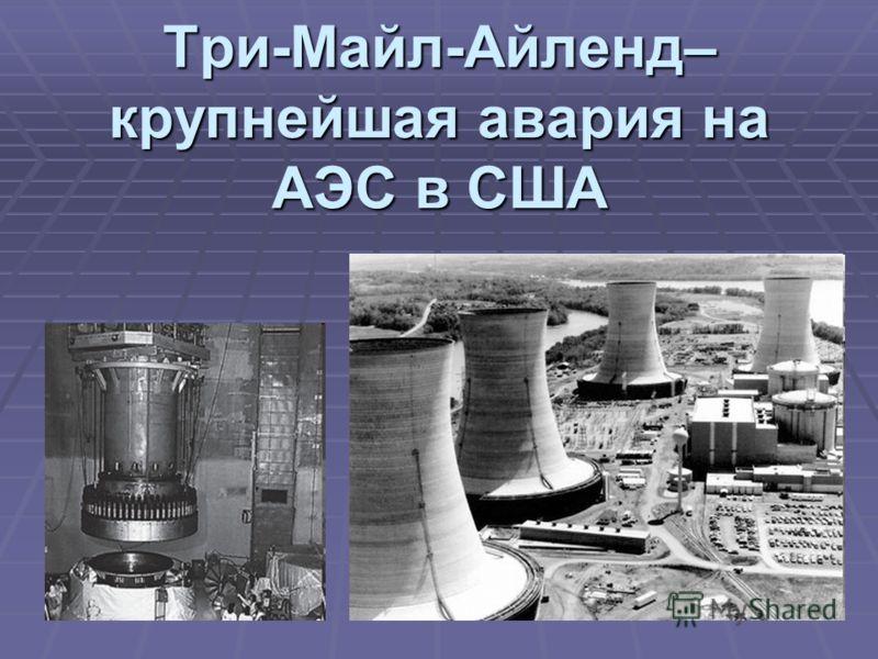 Три-Майл-Айленд– крупнейшая авария на АЭС в США