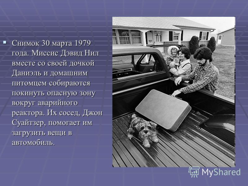 Снимок 30 марта 1979 года. Миссис Дэвид Нил вместе со своей дочкой Даниэль и домашним питомцем собираются покинуть опасную зону вокруг аварийного реактора. Их сосед, Джон Суайтзер, помогает им загрузить вещи в автомобиль. Снимок 30 марта 1979 года. М