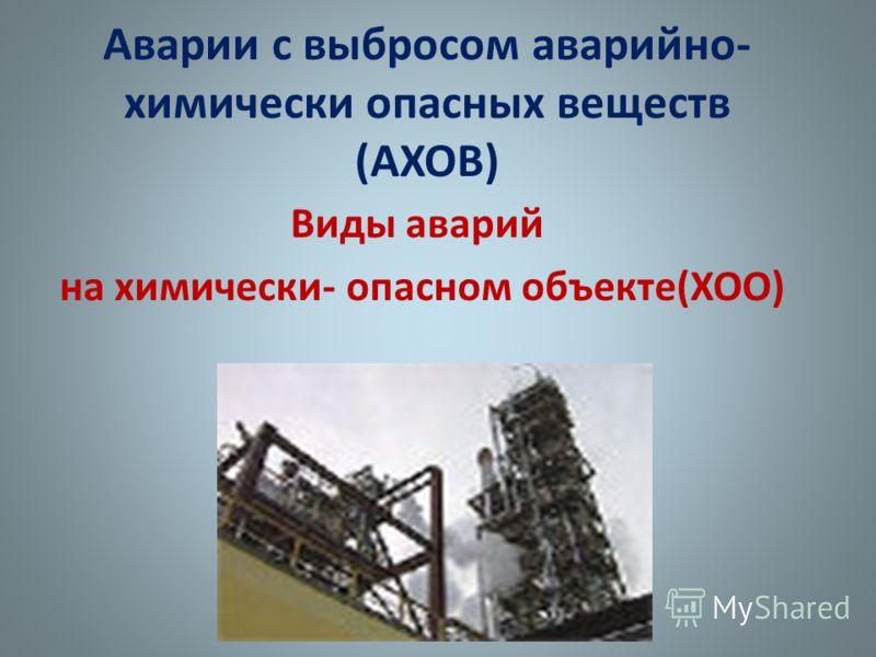 Аварии с выбросом аварийно- химически опасных веществ (АХОВ) Виды аварий на химически- опасном объекте(ХОО)