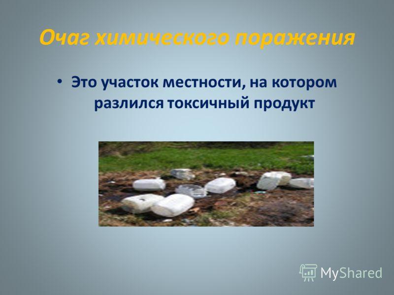 Очаг химического поражения Это участок местности, на котором разлился токсичный продукт