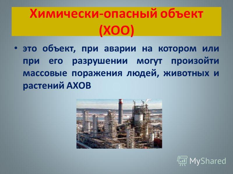 Химически-опасный объект (ХОО) это объект, при аварии на котором или при его разрушении могут произойти массовые поражения людей, животных и растений АХОВ