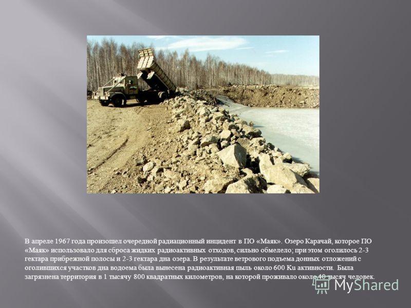 В апреле 1967 года произошел очередной радиационный инцидент в ПО « Маяк ». Озеро Карачай, которое ПО « Маяк » использовало для сброса жидких радиоактивных отходов, сильно обмелело ; при этом оголилось 2-3 гектара прибрежной полосы и 2-3 гектара дна
