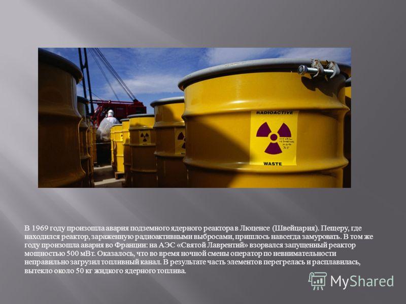 В 1969 году произошла авария подземного ядерного реактора в Люценсе ( Швейцария ). Пещеру, где находился реактор, зараженную радиоактивными выбросами, пришлось навсегда замуровать. В том же году произошла авария во Франции : на АЭС « Святой Лаврентий