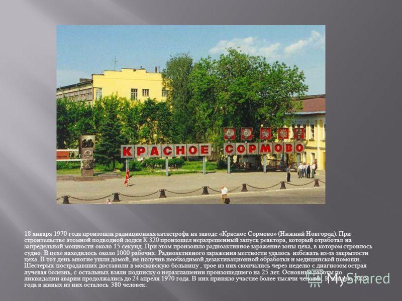 18 января 1970 года произошла радиационная катастрофа на заводе « Красное Сормово » ( Нижний Новгород ). При строительстве атомной подводной лодки К 320 произошел неразрешенный запуск реактора, который отработал на запредельной мощности около 15 секу