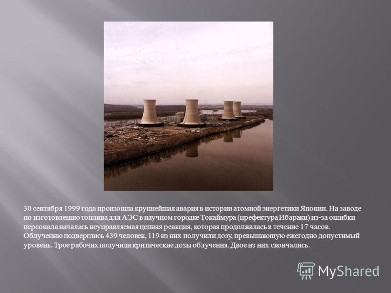 30 сентября 1999 года произошла крупнейшая авария в истории атомной энергетики Японии. На заводе по изготовлению топлива для АЭС в научном городке Токаймура ( префектура Ибараки ) из - за ошибки персонала началась неуправляемая цепная реакция, котора