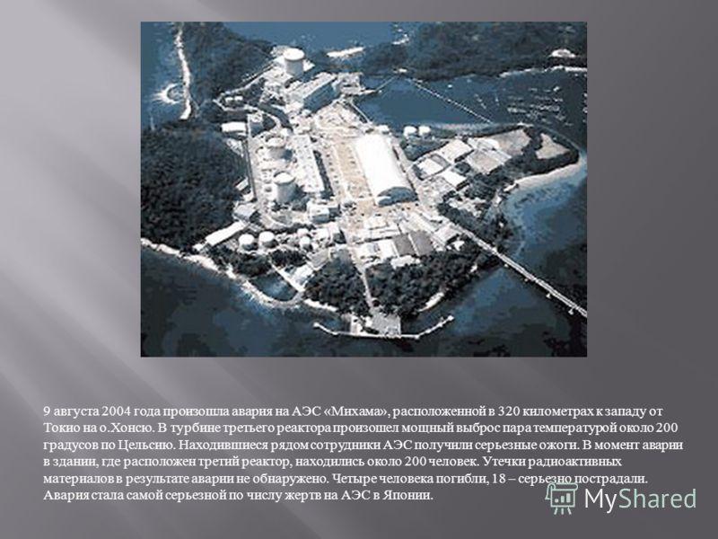 9 августа 2004 года произошла авария на АЭС « Михама », расположенной в 320 километрах к западу от Токио на о. Хонсю. В турбине третьего реактора произошел мощный выброс пара температурой около 200 градусов по Цельсию. Находившиеся рядом сотрудники А