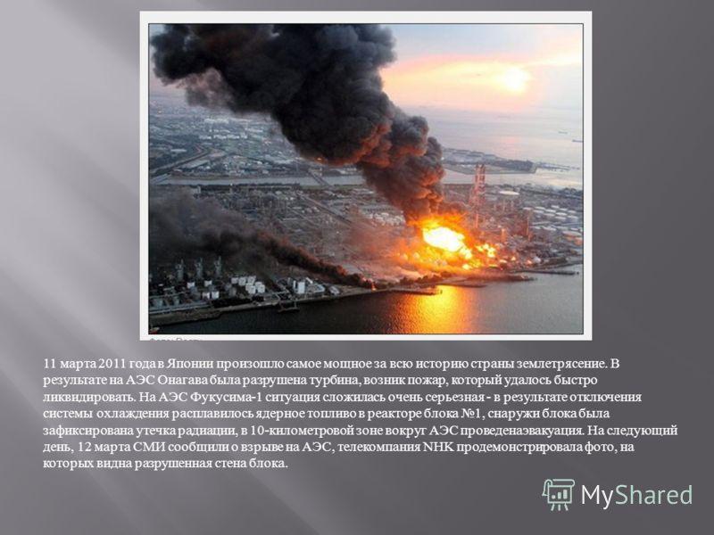 11 марта 2011 года в Японии произошло самое мощное за всю историю страны землетрясение. В результате на АЭС Онагава была разрушена турбина, возник пожар, который удалось быстро ликвидировать. На АЭС Фукусима -1 ситуация сложилась очень серьезная - в