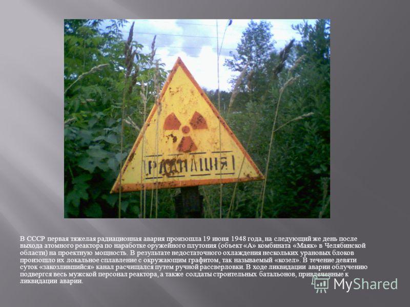 В СССР первая тяжелая радиационная авария произошла 19 июня 1948 года, на следующий же день после выхода атомного реактора по наработке оружейного плутония ( объект « А » комбината « Маяк » в Челябинской области ) на проектную мощность. В результате