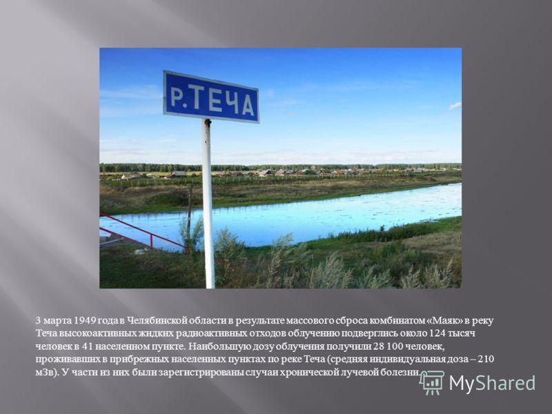 3 марта 1949 года в Челябинской области в результате массового сброса комбинатом « Маяк » в реку Теча высокоактивных жидких радиоактивных отходов облучению подверглись около 124 тысяч человек в 41 населенном пункте. Наибольшую дозу облучения получили