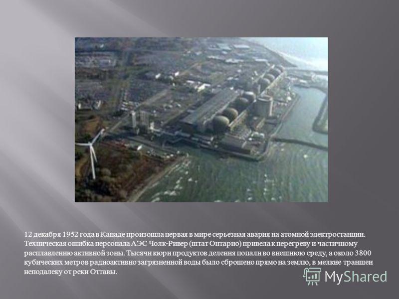 12 декабря 1952 года в Канаде произошла первая в мире серьезная авария на атомной электростанции. Техническая ошибка персонала АЭС Чолк - Ривер ( штат Онтарио ) привела к перегреву и частичному расплавлению активной зоны. Тысячи кюри продуктов делени