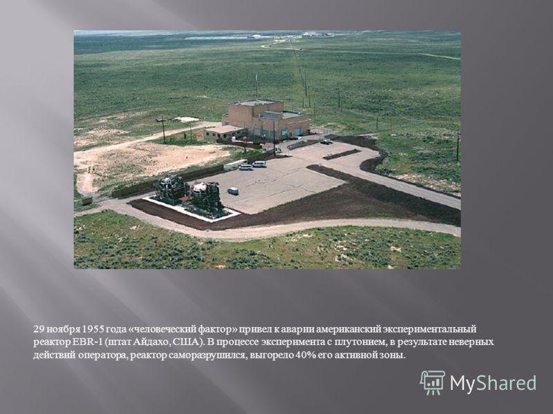 29 ноября 1955 года « человеческий фактор » привел к аварии американский экспериментальный реактор EBR-1 ( штат Айдахо, США ). В процессе эксперимента с плутонием, в результате неверных действий оператора, реактор саморазрушился, выгорело 40% его акт