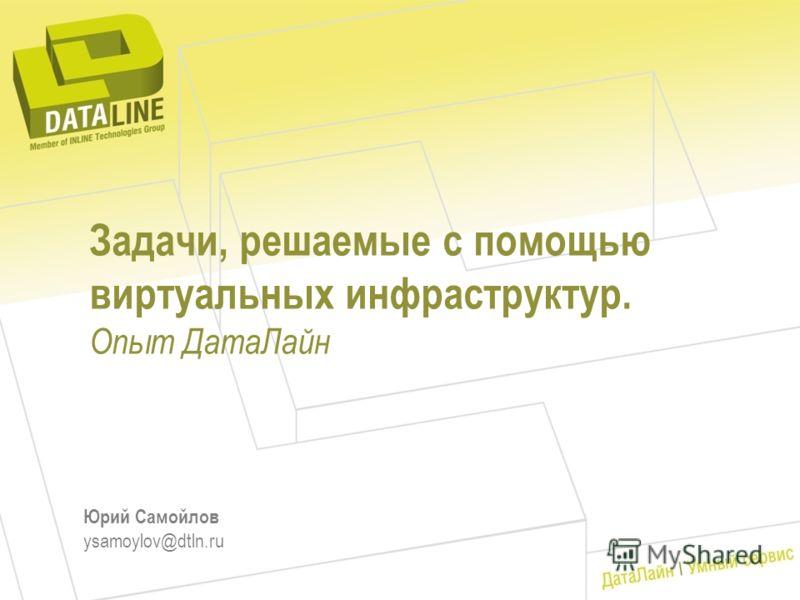 Задачи, решаемые с помощью виртуальных инфраструктур. Опыт ДатаЛайн Юрий Самойлов ysamoylov@dtln.ru