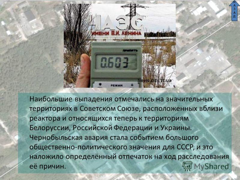 Наибольшие выпадения отмечались на значительных территориях в Советском Союзе, расположенных вблизи реактора и относящихся теперь к территориям Белоруссии, Российской Федерации и Украины. Чернобыльская авария стала событием большого общественно-полит
