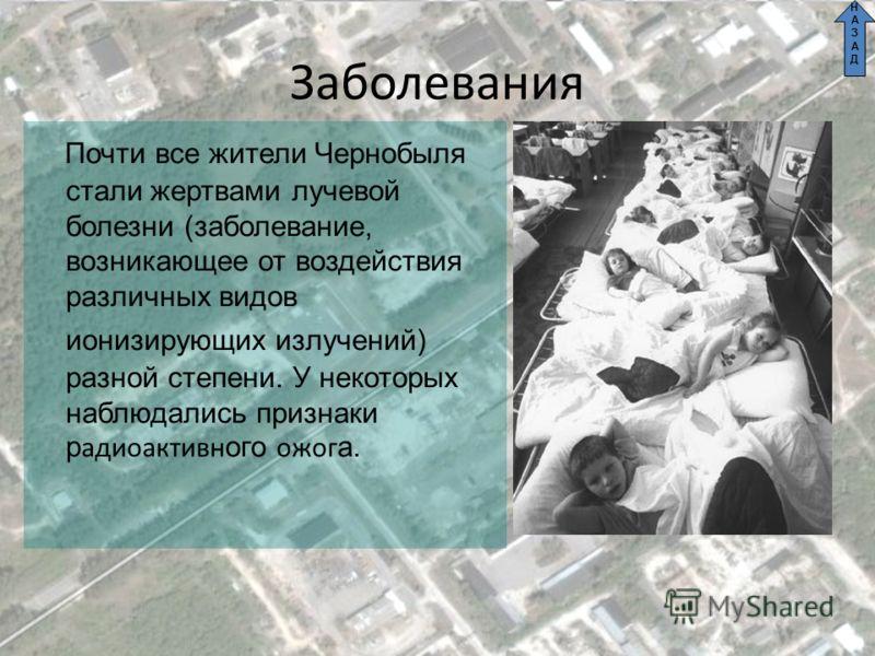 Заболевания Почти все жители Чернобыля стали жертвами лучевой болезни (заболевание, возникающее от воздействия различных видов ионизирующих излучений) разной степени. У некоторых наблюдались признаки р адиоактивн ого ожог а. НАЗАДНАЗАД