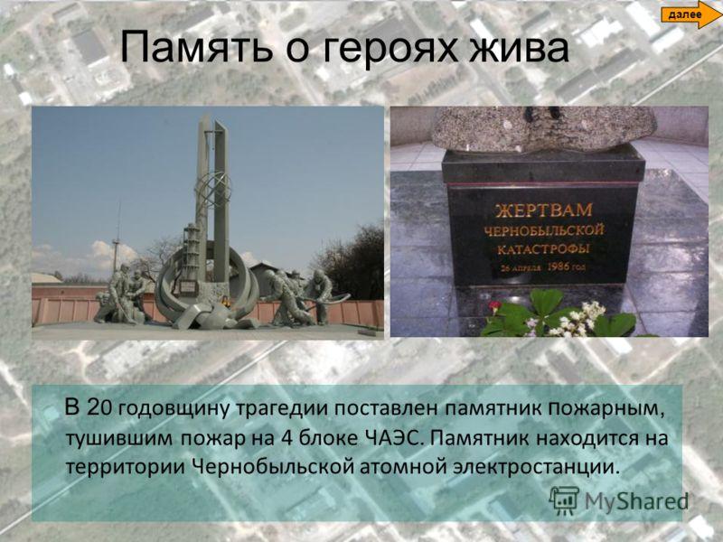 Память о героях жива В 2 0 годовщину трагедии поставлен памятник п ожарным, тушившим пожар на 4 блоке ЧАЭС. Памятник находится на территории Чернобыльской атомной электростанции. далее