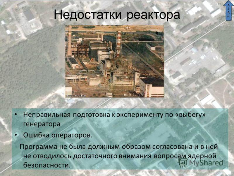 Недостатки реактора Неправильная подготовка к эксперименту по «выбегу» генератора Ошибка операторов. Программа не была должным образом согласована и в ней не отводилось достаточного внимания вопросам ядерной безопасности. НАЗАДНАЗАД