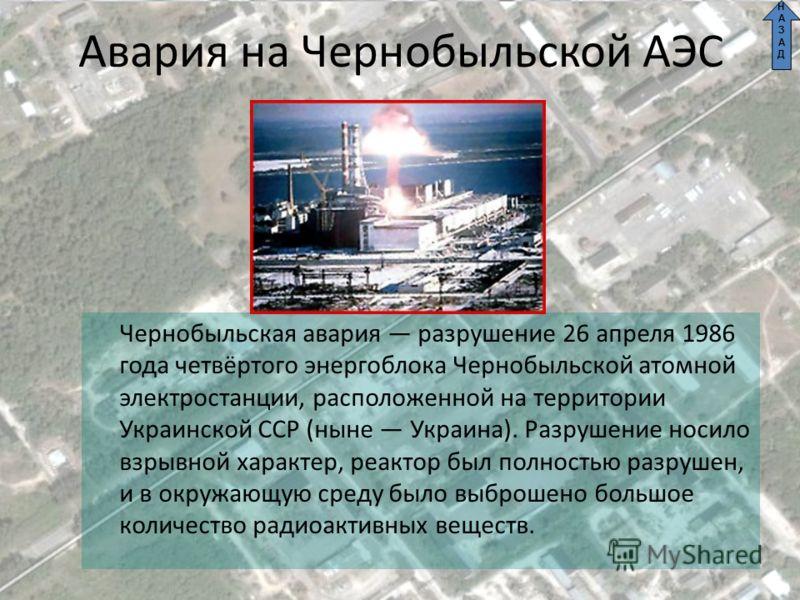 Авария на Чернобыльской АЭС Чернобыльская авария разрушение 26 апреля 1986 года четвёртого энергоблока Чернобыльской атомной электростанции, расположенной на территории Украинской ССР (ныне Украина). Разрушение носило взрывной характер, реактор был п