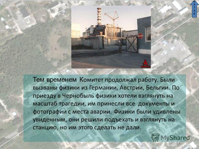 СОВЕТ Тем временем К омитет продолжал работу. Были вызваны физики из Германии, Австрии, Бельгии. По приезду в Чернобыль физики хотели взглянуть на масштаб трагедии, им принесли все документы и фотографии с места аварии. Физики были удивлены увиденным
