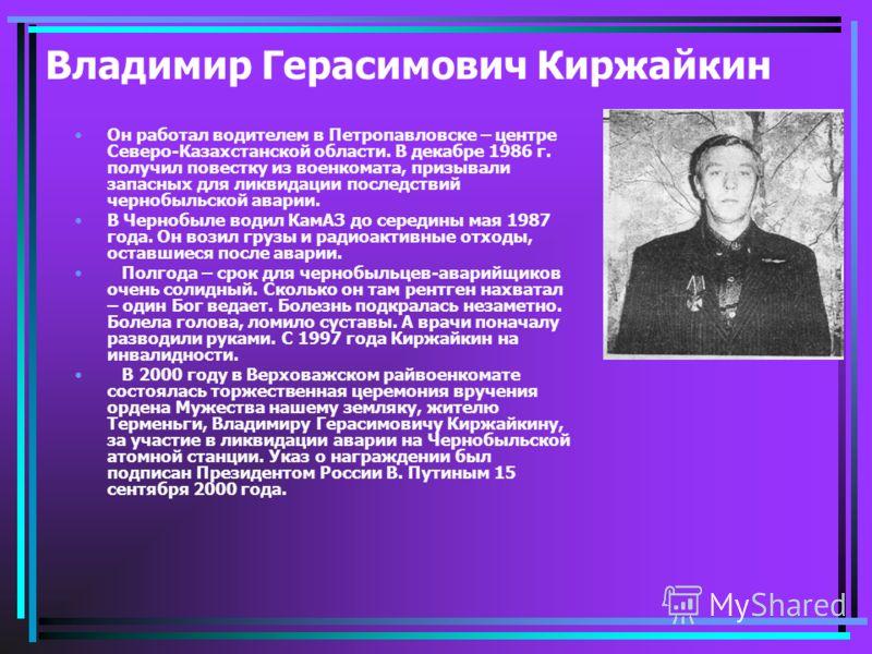 Владимир Герасимович Киржайкин Он работал водителем в Петропавловске – центре Северо-Казахстанской области. В декабре 1986 г. получил повестку из военкомата, призывали запасных для ликвидации последствий чернобыльской аварии. В Чернобыле водил КамАЗ